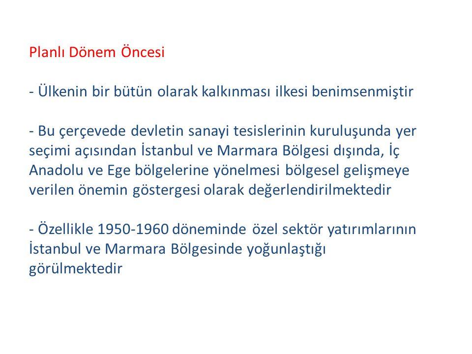 Planlı Dönem Öncesi - Ülkenin bir bütün olarak kalkınması ilkesi benimsenmiştir - Bu çerçevede devletin sanayi tesislerinin kuruluşunda yer seçimi açısından İstanbul ve Marmara Bölgesi dışında, İç Anadolu ve Ege bölgelerine yönelmesi bölgesel gelişmeye verilen önemin göstergesi olarak değerlendirilmektedir - Özellikle 1950-1960 döneminde özel sektör yatırımlarının İstanbul ve Marmara Bölgesinde yoğunlaştığı görülmektedir