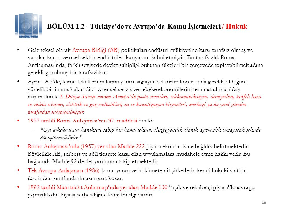 18 BÖLÜM 1.2 –Türkiye de ve Avrupa'da Kamu İşletmeleri / Hukuk Geleneksel olarak Avrupa Birliği (AB) politikaları endüstri mülkiyetine karşı tarafsız olmuş ve varolan kamu ve özel sektör endüstrileri karışımını kabul etmiştir.