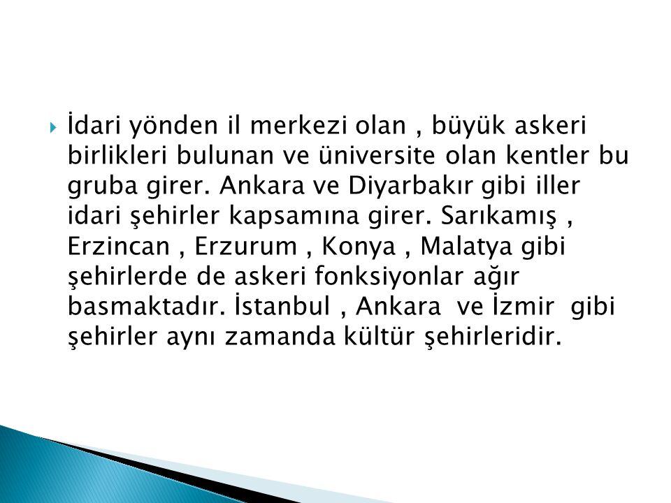  İdari yönden il merkezi olan, büyük askeri birlikleri bulunan ve üniversite olan kentler bu gruba girer. Ankara ve Diyarbakır gibi iller idari şehir