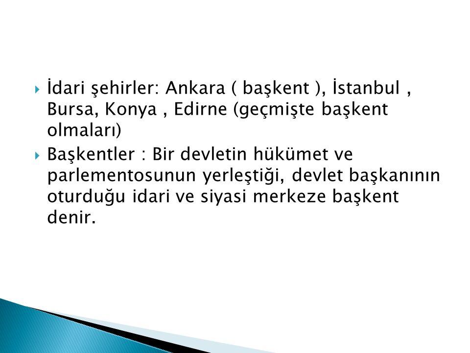  İdari şehirler: Ankara ( başkent ), İstanbul, Bursa, Konya, Edirne (geçmişte başkent olmaları)  Başkentler : Bir devletin hükümet ve parlementosunu
