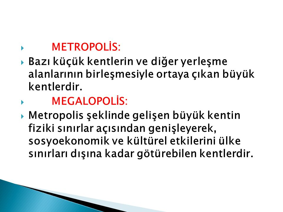  METROPOLİS:  Bazı küçük kentlerin ve diğer yerleşme alanlarının birleşmesiyle ortaya çıkan büyük kentlerdir.  MEGALOPOLİS:  Metropolis şeklinde g