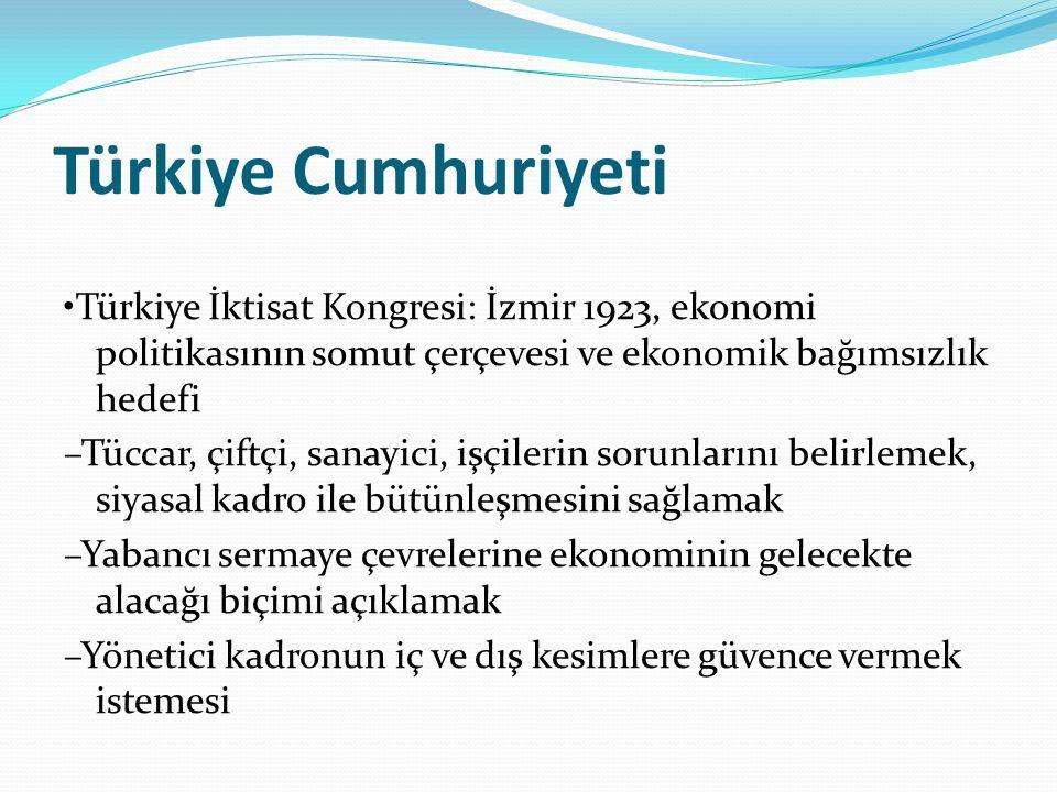 Türkiye Cumhuriyeti Türkiye İktisat Kongresi: İzmir 1923, ekonomi politikasının somut çerçevesi ve ekonomik bağımsızlık hedefi –Tüccar, çiftçi, sanayici, işçilerin sorunlarını belirlemek, siyasal kadro ile bütünleşmesini sağlamak –Yabancı sermaye çevrelerine ekonominin gelecekte alacağı biçimi açıklamak –Yönetici kadronun iç ve dış kesimlere güvence vermek istemesi