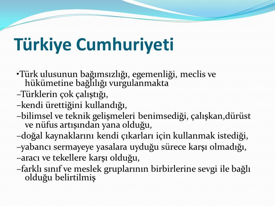 Türkiye Cumhuriyeti Türk ulusunun bağımsızlığı, egemenliği, meclis ve hükümetine bağlılığı vurgulanmakta –Türklerin çok çalıştığı, –kendi ürettiğini kullandığı, –bilimsel ve teknik gelişmeleri benimsediği, çalışkan,dürüst ve nüfus artışından yana olduğu, –doğal kaynaklarını kendi çıkarları için kullanmak istediği, –yabancı sermayeye yasalara uyduğu sürece karşı olmadığı, –aracı ve tekellere karşı olduğu, –farklı sınıf ve meslek gruplarının birbirlerine sevgi ile bağlı olduğu belirtilmiş