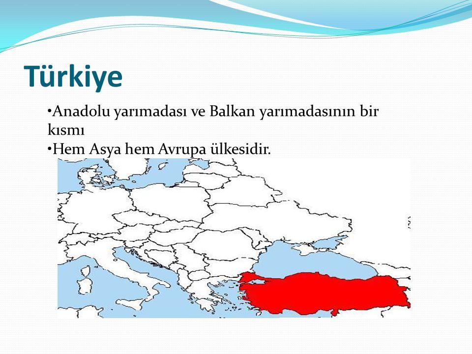 Türkiye Anadolu yarımadası ve Balkan yarımadasının bir kısmı Hem Asya hem Avrupa ülkesidir.