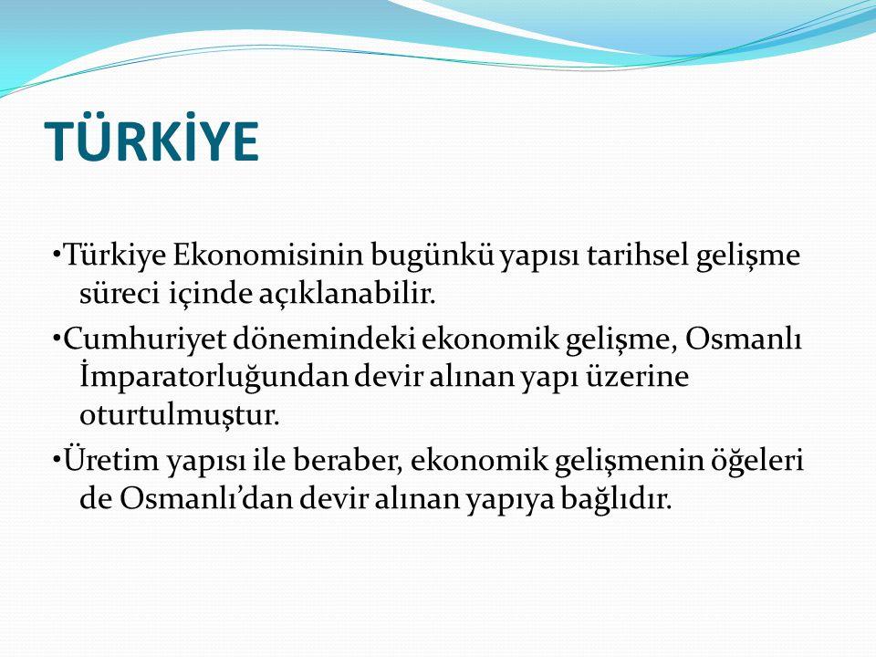 TÜRKİYE Türkiye Ekonomisinin bugünkü yapısı tarihsel gelişme süreci içinde açıklanabilir. Cumhuriyet dönemindeki ekonomik gelişme, Osmanlı İmparatorlu