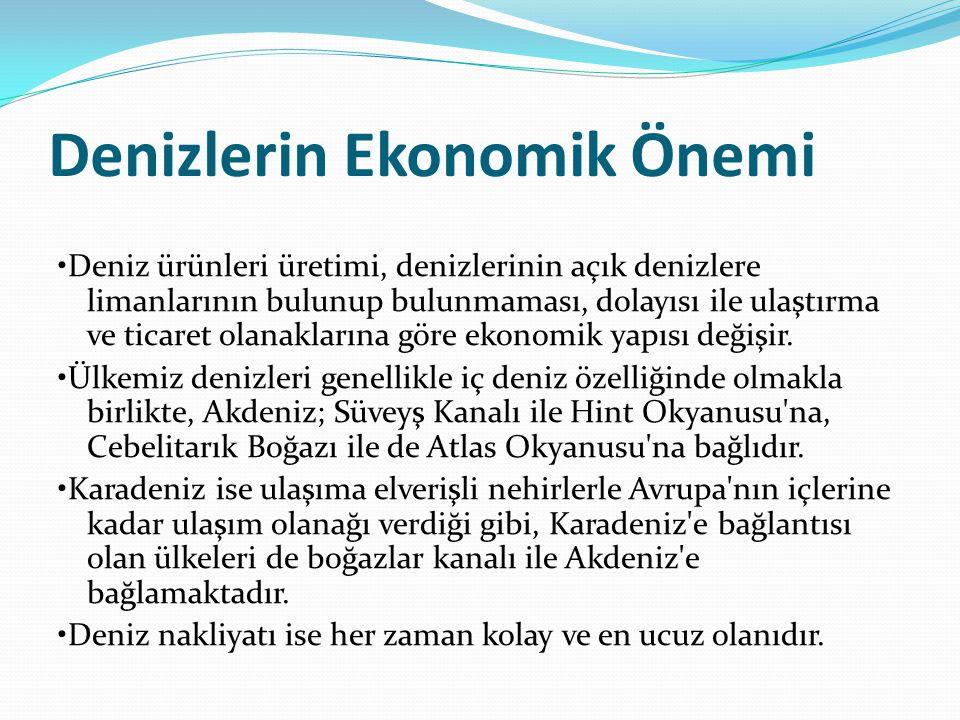Denizlerin Ekonomik Önemi Deniz ürünleri üretimi, denizlerinin açık denizlere limanlarının bulunup bulunmaması, dolayısı ile ulaştırma ve ticaret olanaklarına göre ekonomik yapısı değişir.