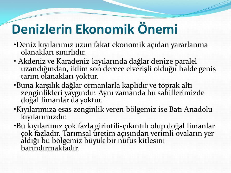 Denizlerin Ekonomik Önemi Deniz kıyılarımız uzun fakat ekonomik açıdan yararlanma olanakları sınırlıdır. Akdeniz ve Karadeniz kıyılarında dağlar deniz