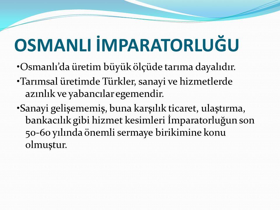 OSMANLI İMPARATORLUĞU Osmanlı'da üretim büyük ölçüde tarıma dayalıdır. Tarımsal üretimde Türkler, sanayi ve hizmetlerde azınlık ve yabancılar egemendi