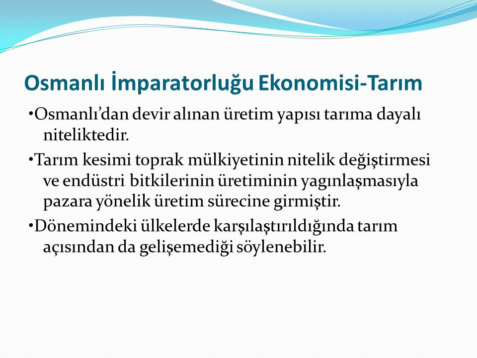 Osmanlı İmparatorluğu Ekonomisi-Tarım Osmanlı'dan devir alınan üretim yapısı tarıma dayalı niteliktedir. Tarım kesimi toprak mülkiyetinin nitelik deği