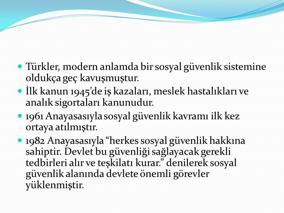 Türkler, modern anlamda bir sosyal güvenlik sistemine oldukça geç kavuşmuştur. İlk kanun 1945'de iş kazaları, meslek hastalıkları ve analık sigortalar