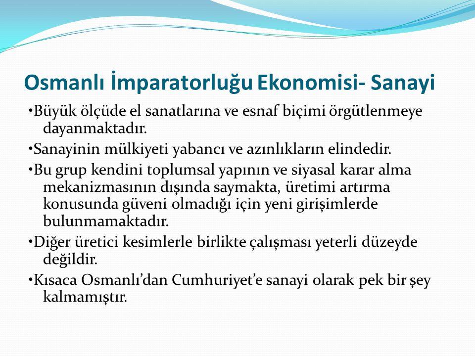 Osmanlı İmparatorluğu Ekonomisi- Sanayi Büyük ölçüde el sanatlarına ve esnaf biçimi örgütlenmeye dayanmaktadır. Sanayinin mülkiyeti yabancı ve azınlık