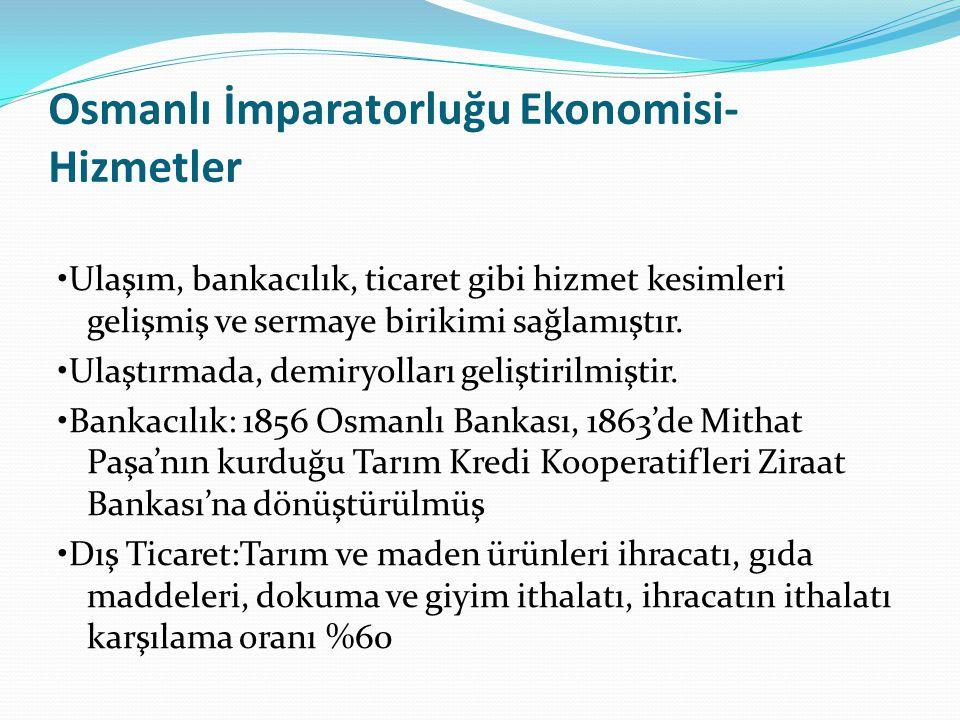 Osmanlı İmparatorluğu Ekonomisi- Hizmetler Ulaşım, bankacılık, ticaret gibi hizmet kesimleri gelişmiş ve sermaye birikimi sağlamıştır. Ulaştırmada, de