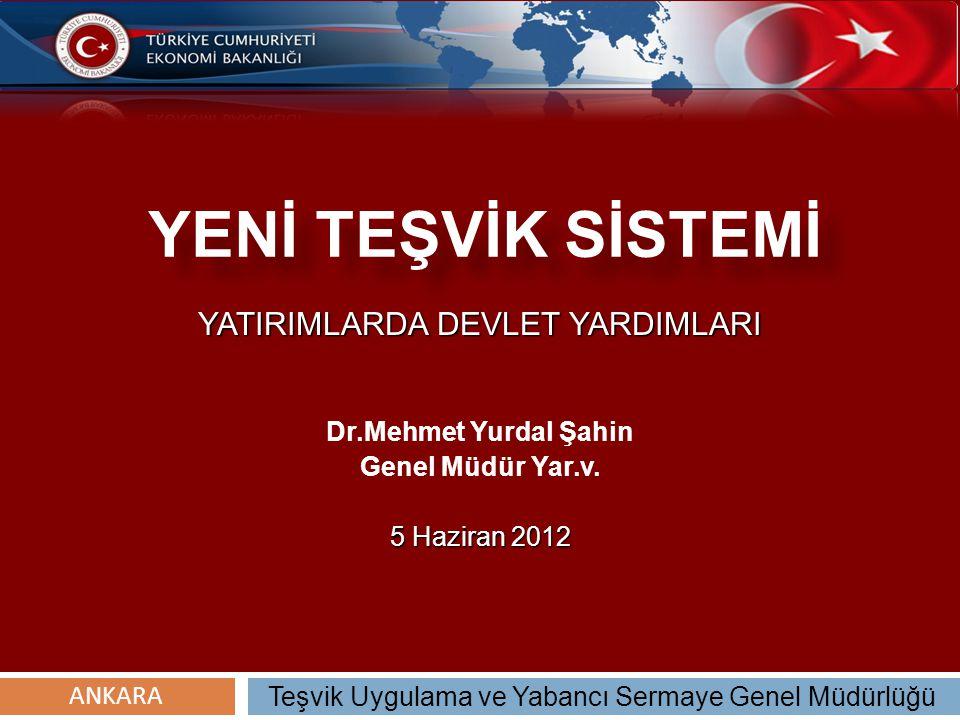 YENİ TEŞVİK SİSTEMİ YATIRIMLARDA DEVLET YARDIMLARI Dr.Mehmet Yurdal Şahin Genel Müdür Yar.v. 5 Haziran 2012 Teşvik Uygulama ve Yabancı Sermaye Genel M
