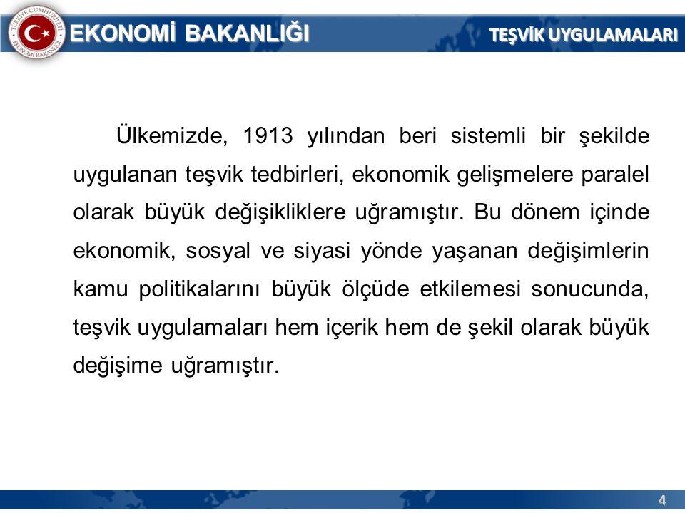 4 EKONOMİ BAKANLIĞI Ülkemizde, 1913 yılından beri sistemli bir şekilde uygulanan teşvik tedbirleri, ekonomik gelişmelere paralel olarak büyük değişikl