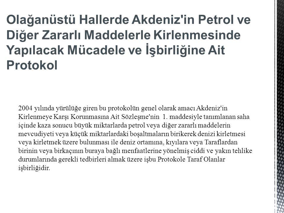 Olağanüstü Hallerde Akdeniz in Petrol ve Diğer Zararlı Maddelerle Kirlenmesinde Yapılacak Mücadele ve İşbirliğine Ait Protokol 2004 yılında yürülüğe giren bu protokolün genel olarak amacı Akdeniz in Kirlenmeye Karşı Korunmasına Ait Sözleşme nin 1.