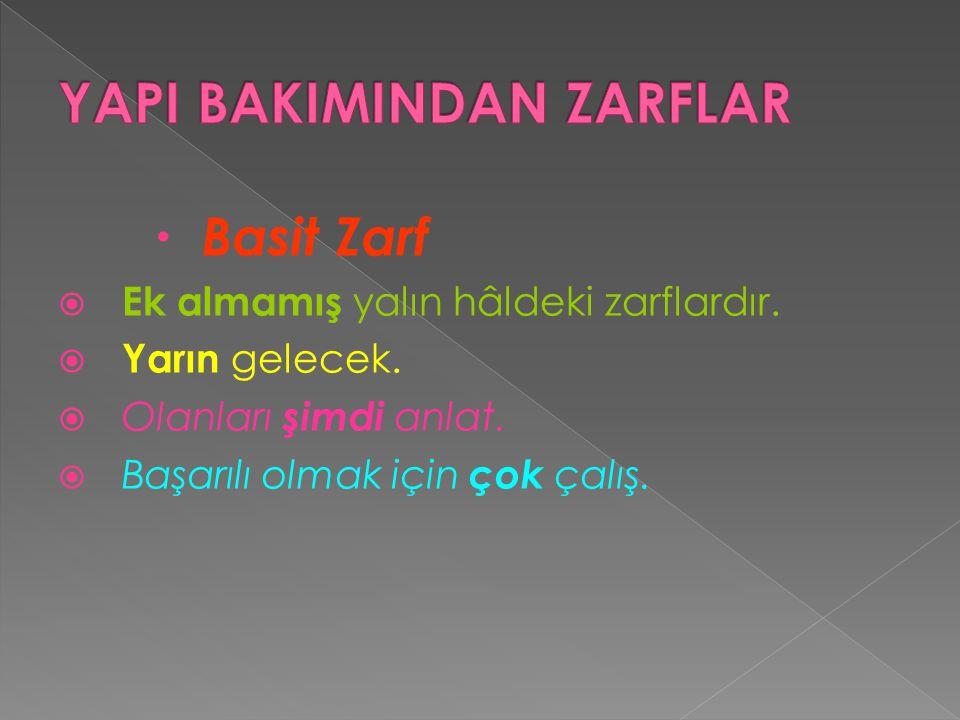  Basit Zarf  Ek almamış yalın hâldeki zarflardır.  Yarın gelecek.  Olanları şimdi anlat.  Başarılı olmak için çok çalış.