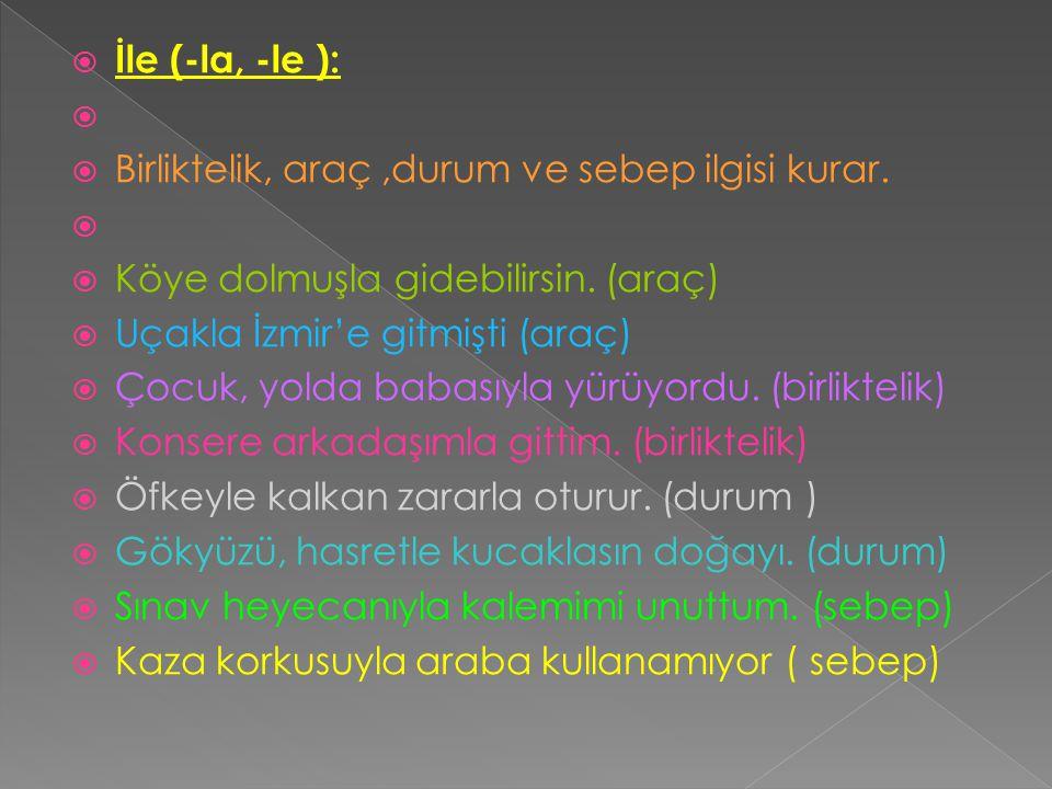  İle (-la, -le ):   Birliktelik, araç,durum ve sebep ilgisi kurar.   Köye dolmuşla gidebilirsin. (araç)  Uçakla İzmir'e gitmişti (araç)  Çocuk,