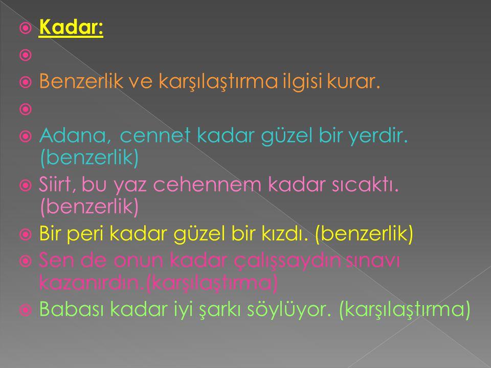  Kadar:   Benzerlik ve karşılaştırma ilgisi kurar.   Adana, cennet kadar güzel bir yerdir. (benzerlik)  Siirt, bu yaz cehennem kadar sıcaktı. (b