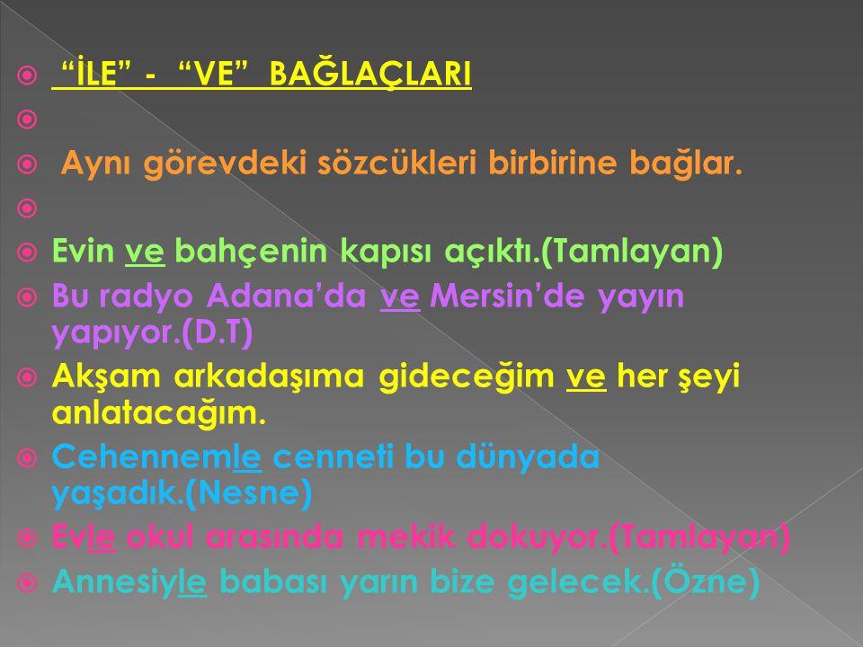 """ """"İLE"""" - """"VE"""" BAĞLAÇLARI   Aynı görevdeki sözcükleri birbirine bağlar.   Evin ve bahçenin kapısı açıktı.(Tamlayan)  Bu radyo Adana'da ve Mersin'"""