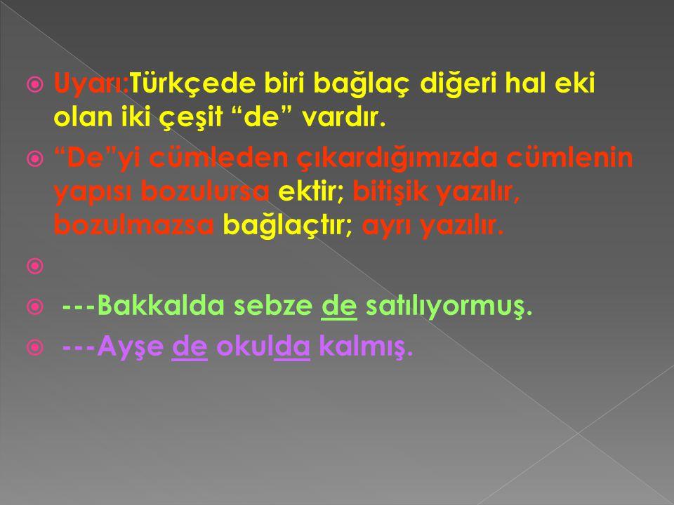 """ Uyarı:Türkçede biri bağlaç diğeri hal eki olan iki çeşit """"de"""" vardır.  """"De""""yi cümleden çıkardığımızda cümlenin yapısı bozulursa ektir; bitişik yazı"""
