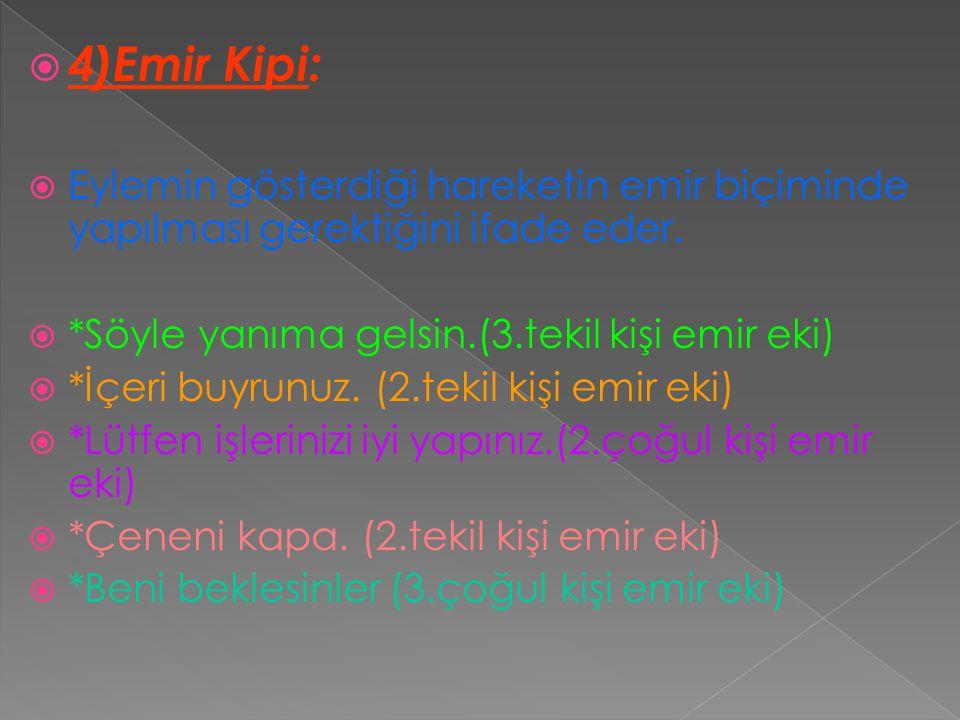  4)Emir Kipi:  Eylemin gösterdiği hareketin emir biçiminde yapılması gerektiğini ifade eder.  *Söyle yanıma gelsin.(3.tekil kişi emir eki)  *İçeri