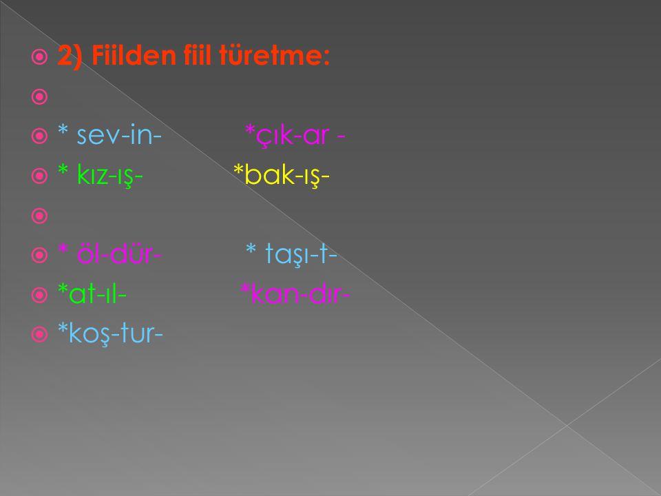  2) Fiilden fiil türetme:   * sev-in- *çık-ar -  * kız-ış- *bak-ış-   * öl-dür- * taşı-t-  *at-ıl- *kan-dır-  *koş-tur-