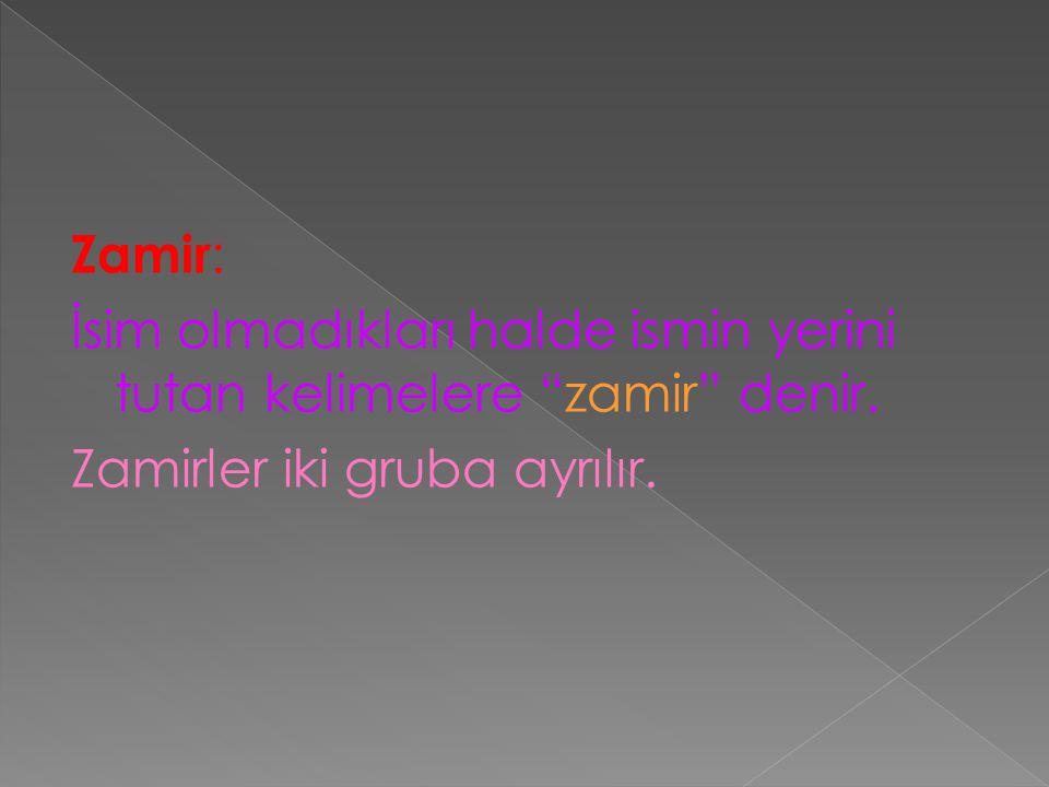 """Zamir : İsim olmadıkları halde ismin yerini tutan kelimelere """"zamir"""" denir. Zamirler iki gruba ayrılır."""