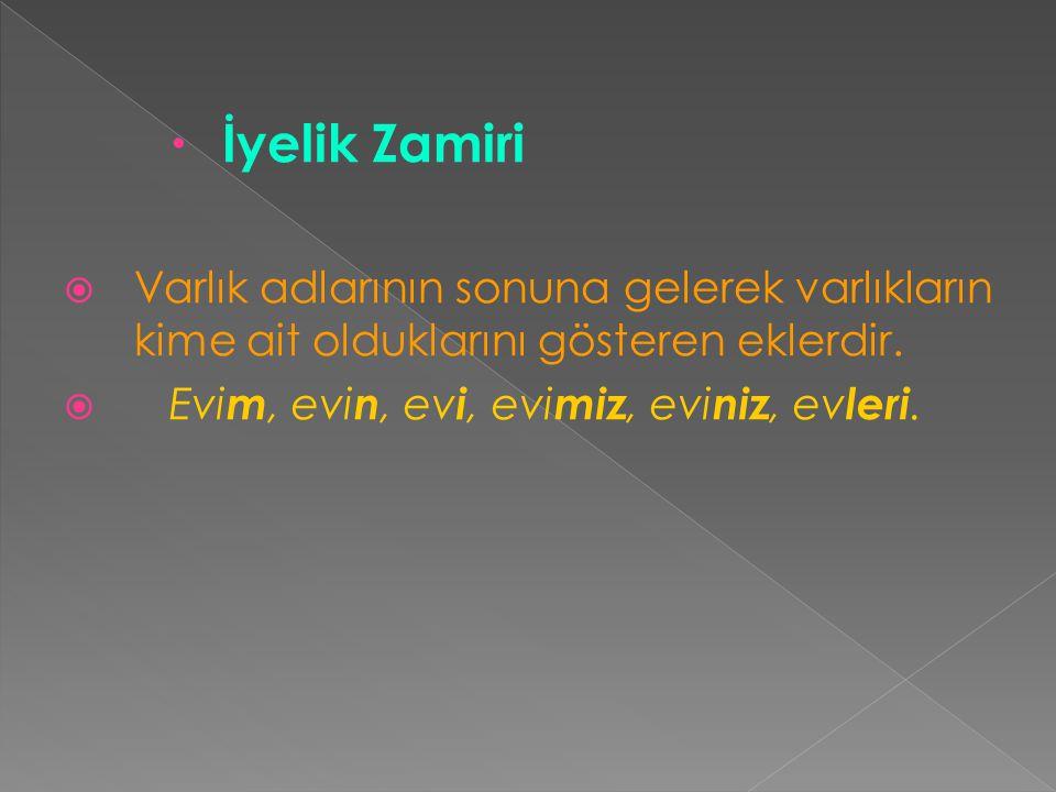  İyelik Zamiri  Varlık adlarının sonuna gelerek varlıkların kime ait olduklarını gösteren eklerdir.  Evi m, evi n, ev i, evi miz, evi niz, ev leri.