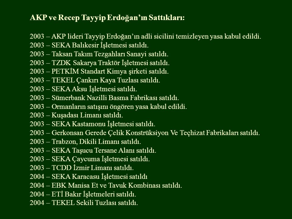AKP ve Recep Tayyip Erdoğan'ın Sattıkları: 2003 – AKP lideri Tayyip Erdoğan'ın adli sicilini temizleyen yasa kabul edildi. 2003 – SEKA Balıkesir İşlet