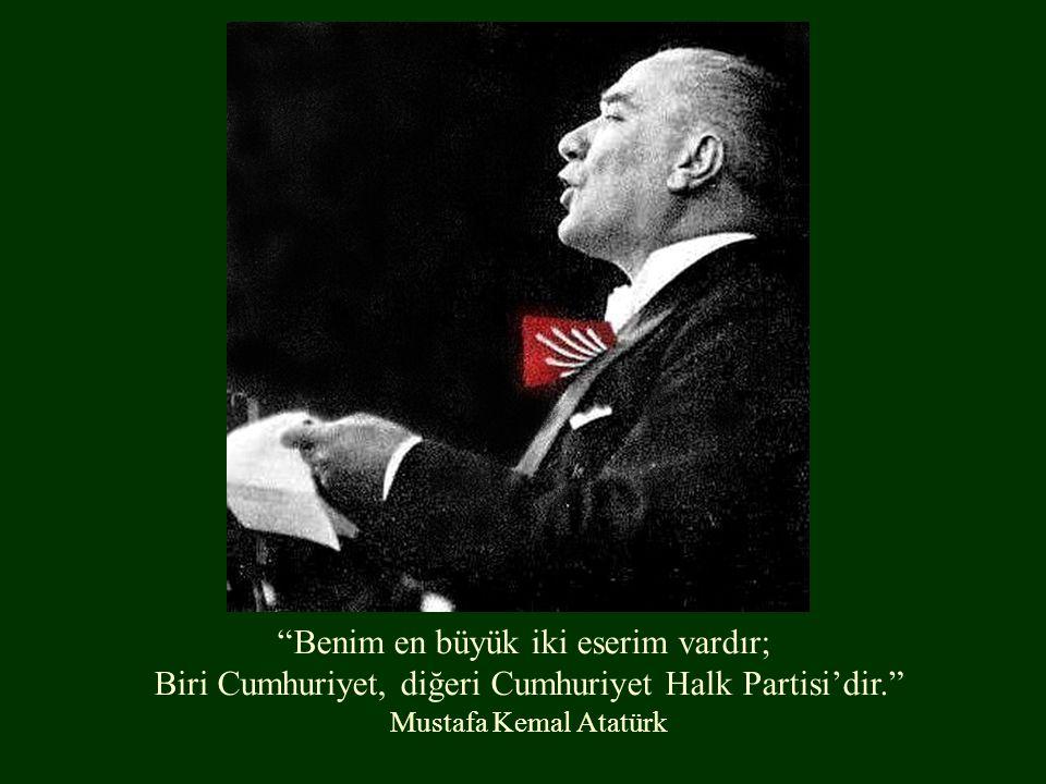 Benim en büyük iki eserim vardır; Biri Cumhuriyet, diğeri Cumhuriyet Halk Partisi'dir. Mustafa Kemal Atatürk
