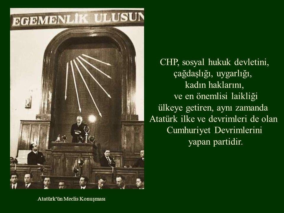 Atatürk'ün Meclis Konuşması CHP, sosyal hukuk devletini, çağdaşlığı, uygarlığı, kadın haklarını, ve en önemlisi laikliği ülkeye getiren, aynı zamanda Atatürk ilke ve devrimleri de olan Cumhuriyet Devrimlerini yapan partidir.