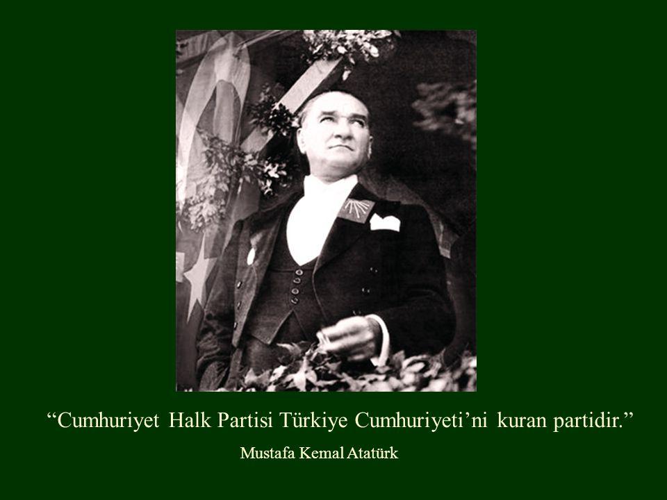 Cumhuriyet Halk Partisi Türkiye Cumhuriyeti'ni kuran partidir. Mustafa Kemal Atatürk