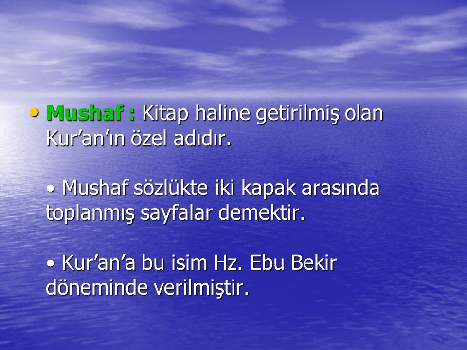 Mushaf : Kitap haline getirilmiş olan Kur'an'ın özel adıdır. Mushaf sözlükte iki kapak arasında toplanmış sayfalar demektir. Kur'an'a bu isim Hz. Ebu