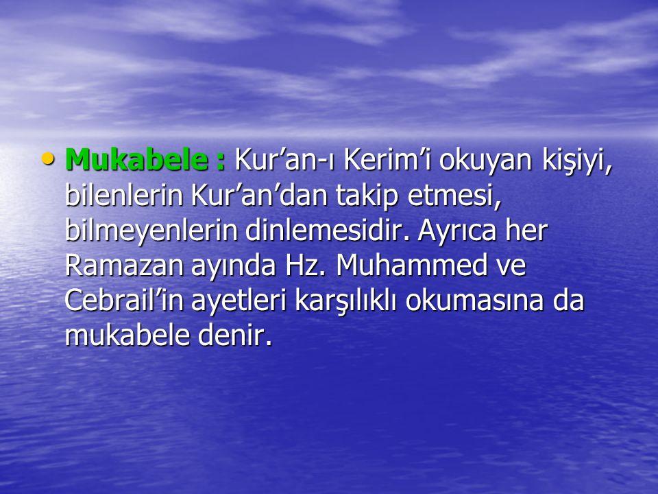 Mukabele : Kur'an-ı Kerim'i okuyan kişiyi, bilenlerin Kur'an'dan takip etmesi, bilmeyenlerin dinlemesidir. Ayrıca her Ramazan ayında Hz. Muhammed ve C