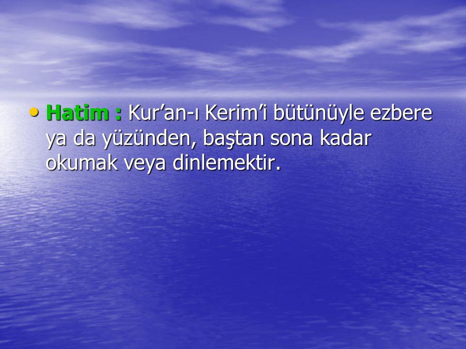 Hatim : Kur'an-ı Kerim'i bütünüyle ezbere ya da yüzünden, baştan sona kadar okumak veya dinlemektir. Hatim : Kur'an-ı Kerim'i bütünüyle ezbere ya da y