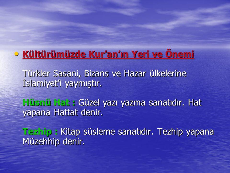 Kültürümüzde Kur'an'ın Yeri ve Önemi Türkler Sasani, Bizans ve Hazar ülkelerine İslamiyet'i yaymıştır. Hüsnü Hat : Güzel yazı yazma sanatıdır. Hat yap