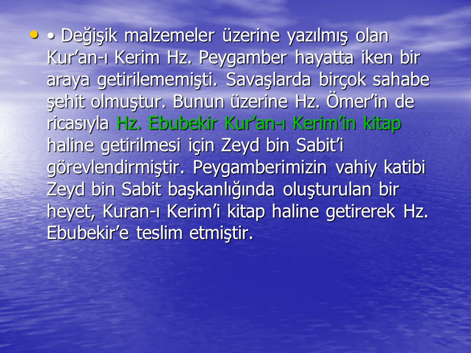Değişik malzemeler üzerine yazılmış olan Kur'an-ı Kerim Hz. Peygamber hayatta iken bir araya getirilememişti. Savaşlarda birçok sahabe şehit olmuştur.
