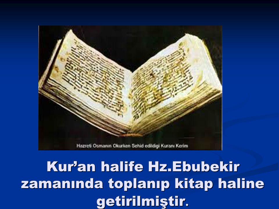 Kur'an halife Hz.Ebubekir zamanında toplanıp kitap haline getirilmiştir.