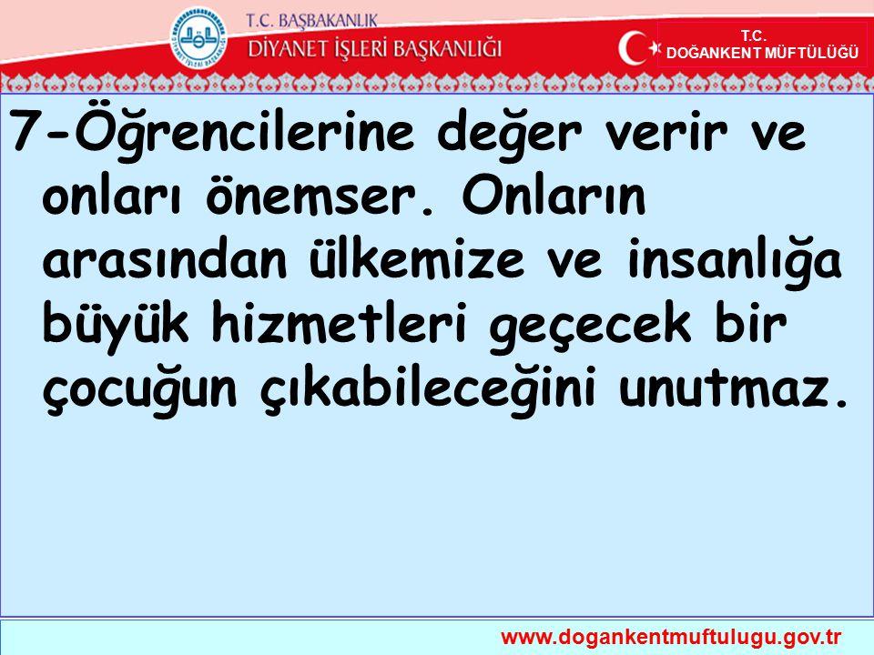 T.C. DOĞANKENT MÜFTÜLÜĞÜ www.dogankentmuftulugu.gov.tr 7-Öğrencilerine değer verir ve onları önemser. Onların arasından ülkemize ve insanlığa büyük hi