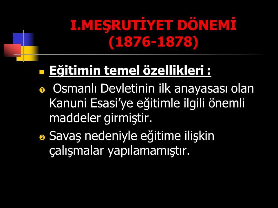 I.MEŞRUTİYET DÖNEMİ (1876-1878) Eğitimin temel özellikleri :  Osmanlı Devletinin ilk anayasası olan Kanuni Esasi'ye eğitimle ilgili önemli maddeler g