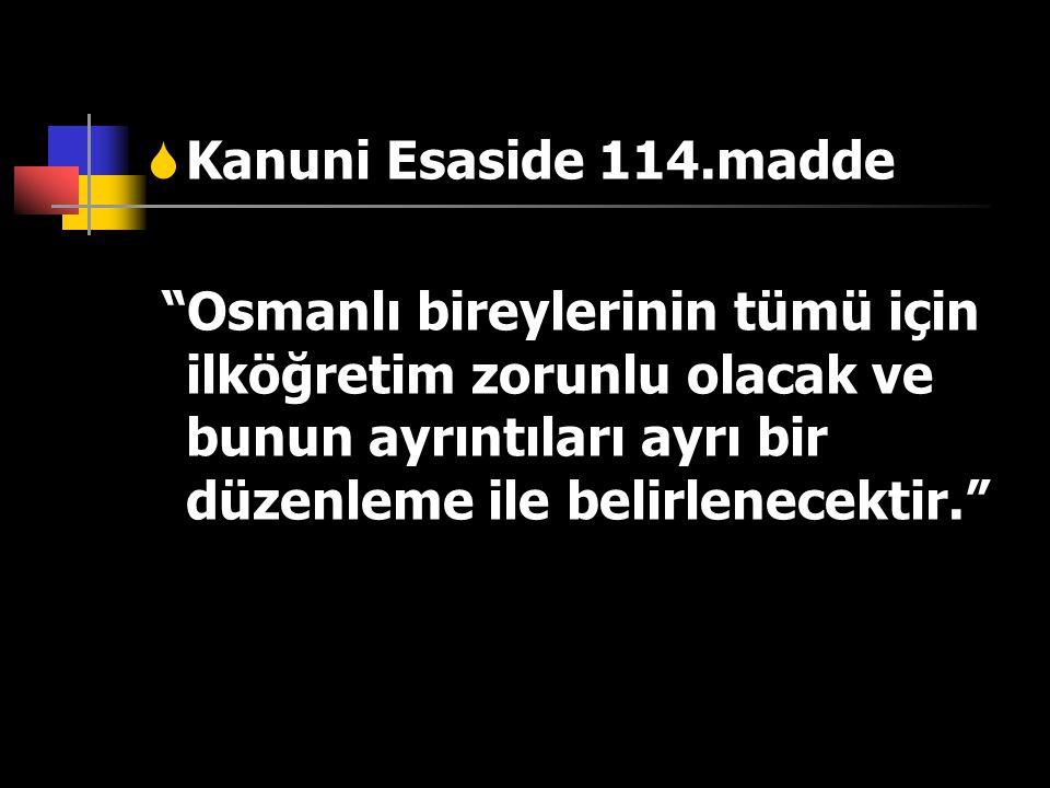 """KKanuni Esaside 114.madde """"Osmanlı bireylerinin tümü için ilköğretim zorunlu olacak ve bunun ayrıntıları ayrı bir düzenleme ile belirlenecektir."""""""