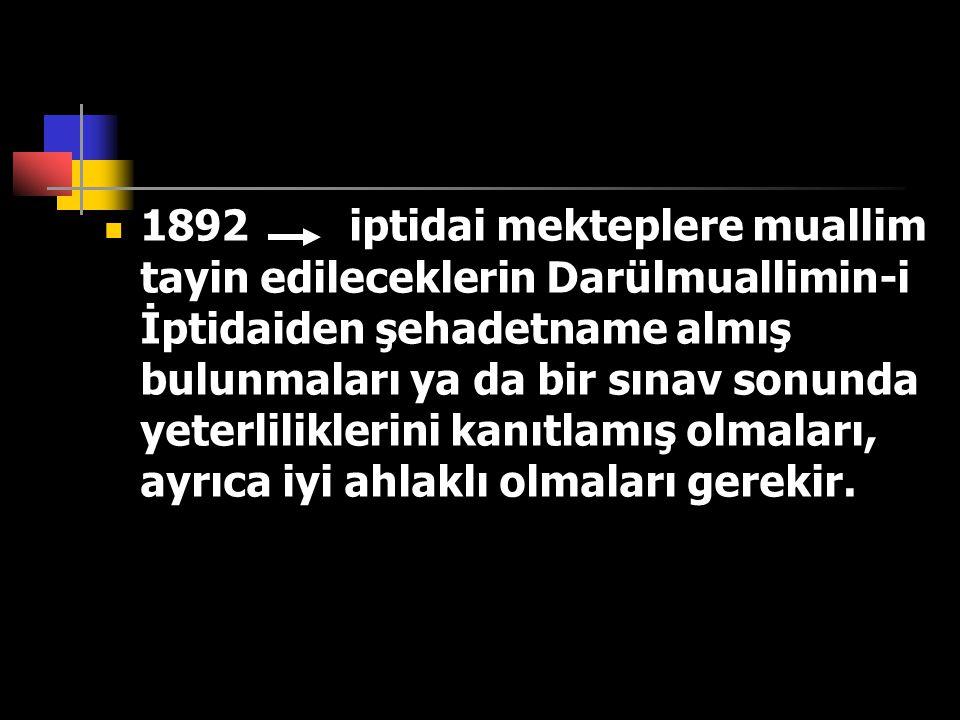 1892 iptidai mekteplere muallim tayin edileceklerin Darülmuallimin-i İptidaiden şehadetname almış bulunmaları ya da bir sınav sonunda yeterliliklerini