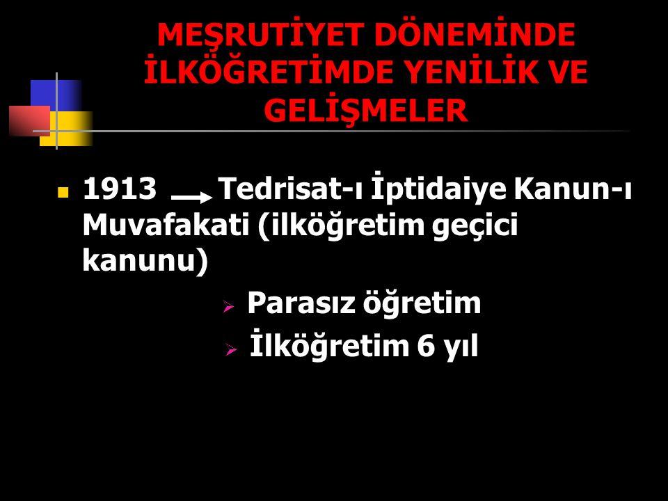 MEŞRUTİYET DÖNEMİNDE İLKÖĞRETİMDE YENİLİK VE GELİŞMELER 1913 Tedrisat-ı İptidaiye Kanun-ı Muvafakati (ilköğretim geçici kanunu)  Parasız öğretim  İl
