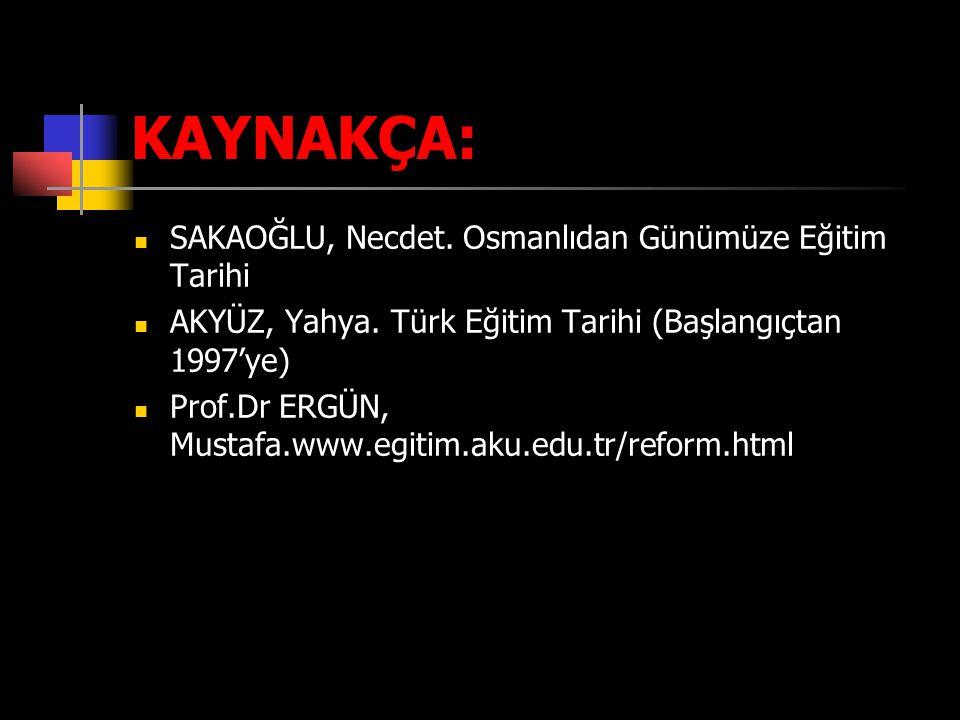KAYNAKÇA: SAKAOĞLU, Necdet. Osmanlıdan Günümüze Eğitim Tarihi AKYÜZ, Yahya. Türk Eğitim Tarihi (Başlangıçtan 1997'ye) Prof.Dr ERGÜN, Mustafa.www.egiti