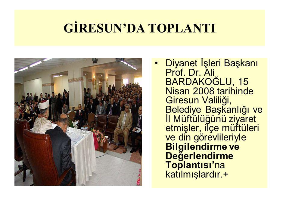 GİRESUN'DA TOPLANTI Diyanet İşleri Başkanı Prof. Dr. Ali BARDAKOĞLU, 15 Nisan 2008 tarihinde Giresun Valiliği, Belediye Başkanlığı ve İl Müftülüğünü z
