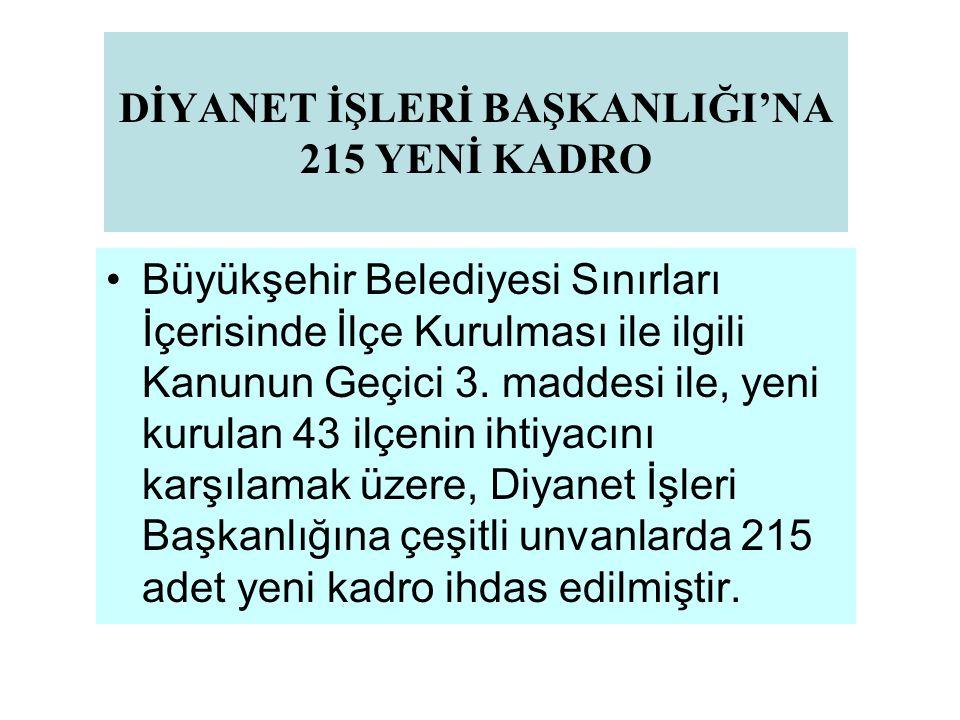 DİYANET İŞLERİ BAŞKANLIĞI'NA 215 YENİ KADRO Büyükşehir Belediyesi Sınırları İçerisinde İlçe Kurulması ile ilgili Kanunun Geçici 3. maddesi ile, yeni k