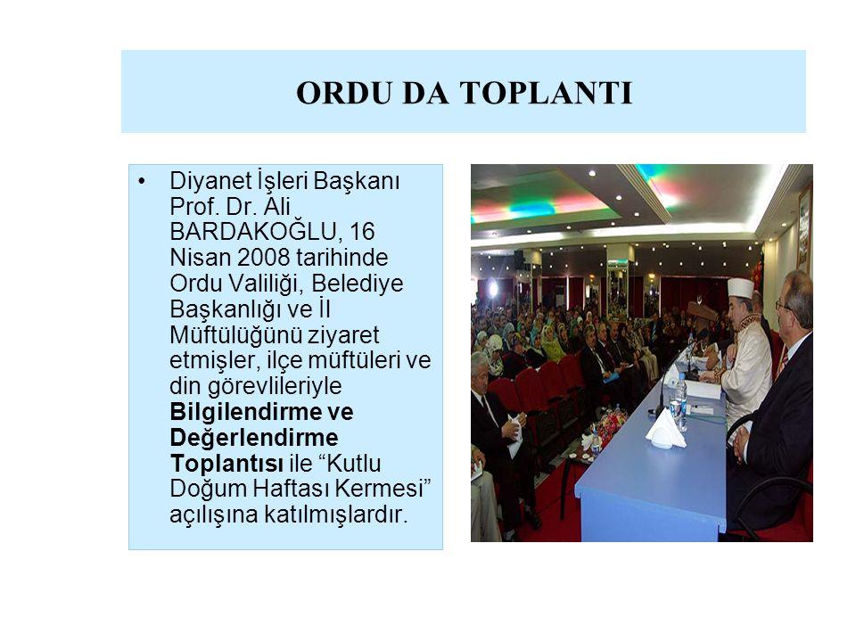 ORDU DA TOPLANTI Diyanet İşleri Başkanı Prof. Dr. Ali BARDAKOĞLU, 16 Nisan 2008 tarihinde Ordu Valiliği, Belediye Başkanlığı ve İl Müftülüğünü ziyaret