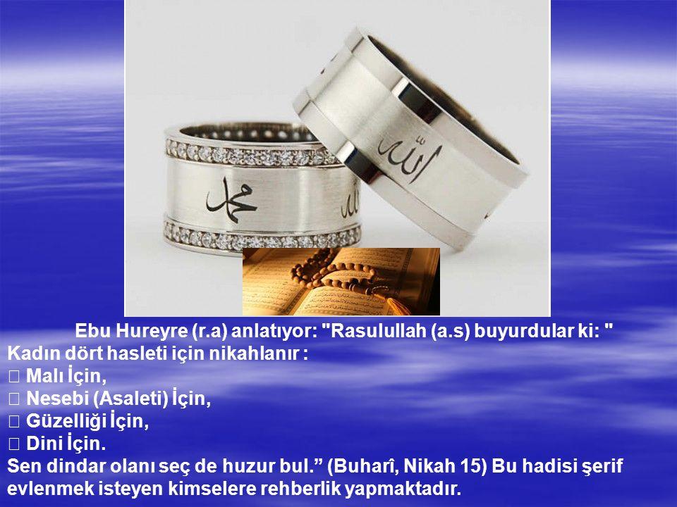 Ebu Hureyre (r.a) anlatıyor: Rasulullah (a.s) buyurdular ki: Kadın dört hasleti için nikahlanır :  Malı İçin,  Nesebi (Asaleti) İçin,  Güzelliği İçin,  Dini İçin.