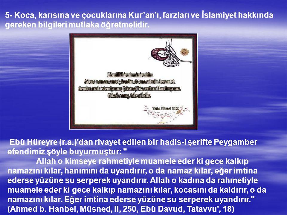 5- Koca, karısına ve çocuklarına Kur'an'ı, farzları ve İslamiyet hakkında gereken bilgileri mutlaka öğretmelidir.