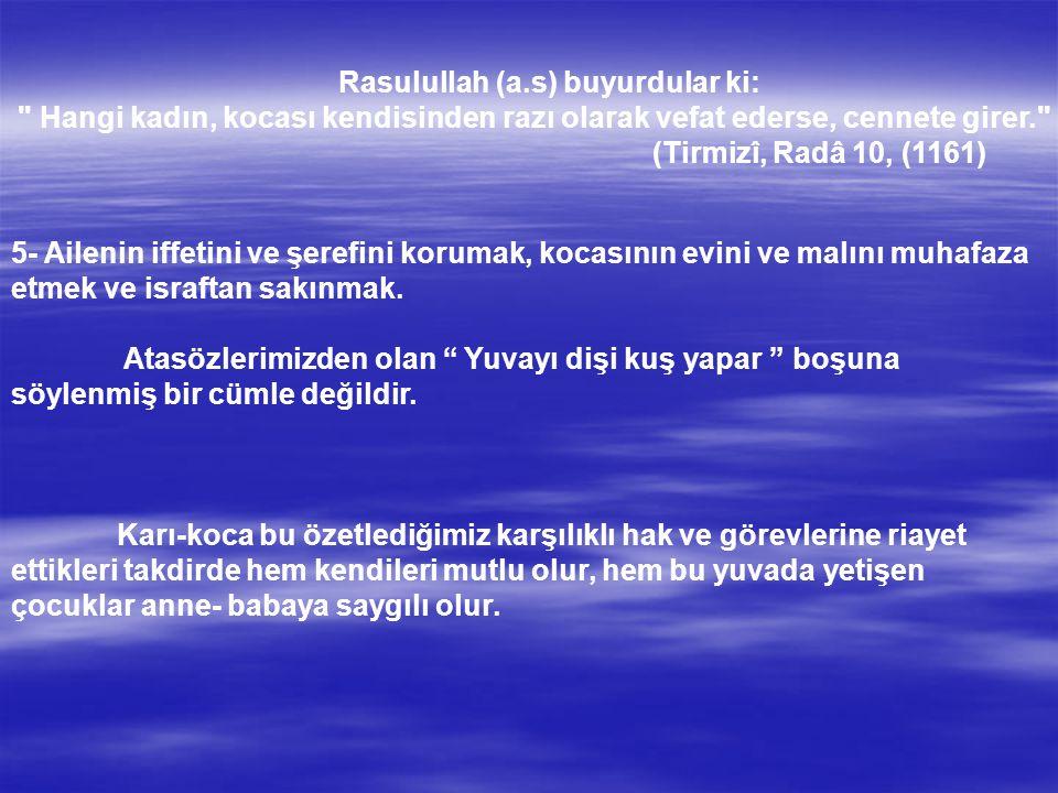 Rasulullah (a.s) buyurdular ki: Hangi kadın, kocası kendisinden razı olarak vefat ederse, cennete girer. (Tirmizî, Radâ 10, (1161) 5- Ailenin iffetini ve şerefini korumak, kocasının evini ve malını muhafaza etmek ve israftan sakınmak.